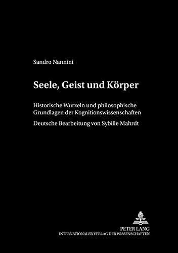 Seele, Geist und Körper: Historische Wurzeln und philosophische Grundlagen der Kognitionswissenschaften (Philosophie und Geschichte der Wissenschaften / Studien und Quellen, Band 60)