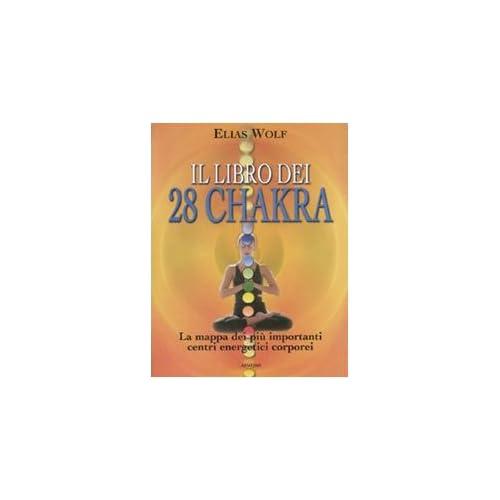 Il Libro Dei 28 Chakra. La Mappa Dei Più Importanti Centri Energetici Corporei