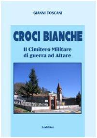 Croci bianche. Il cimitero militare di guerra ad Altare di Gianni Toscani