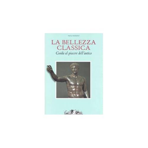 La Bellezza Classica. Guida Al Piacere Dell'antico