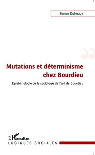 Mutations et déterminisme chez Bourdieu: Epistémologie de la sociologie de l'art de Bourdieu (Logiques sociales) par Simon Dulmage