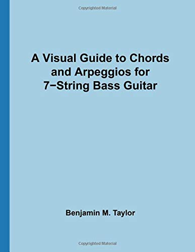 A Visual Guide to Chords and Arpeggios for 7-String Bass Guitar: A Reference Text for Classical, Blues and Jazz Chords/Arpeggios (Fingerboard Chord ... Jazz Accompaniment on Stringed Instruments) (7-string E-bass)