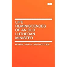 [Life Reminiscences of an Old Lutheran Minister] (By: John G (John Gottlieb) Morris) [published: January, 2010]