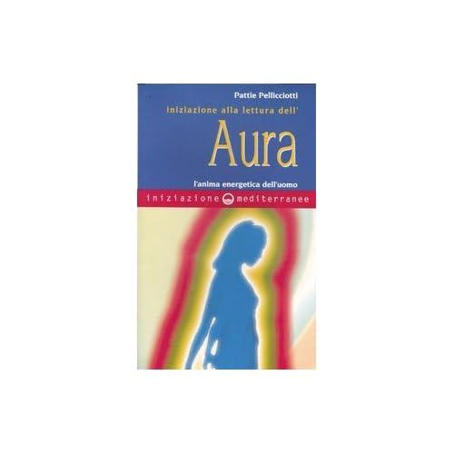 Iniziazione Alla Lettura Dell'aura. L'anima Energetica Dell'uomo