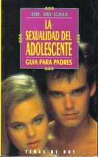 Sexualidad del adolescente, la. guia para padres par  Dr. Jay Gale