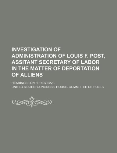 Investigation of Administration of Louis F. Post, assitant secretary of labor in the matter of deportation of alliens; Hearingson H. res. 522
