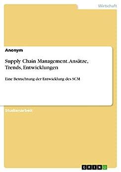 Supply Chain Management. Ansätze, Trends, Entwicklungen: Eine Betrachtung der Entwicklung des SCM