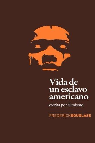 Vida de un Esclavo Americano: Escrita por El Mismo por Frederick Douglass