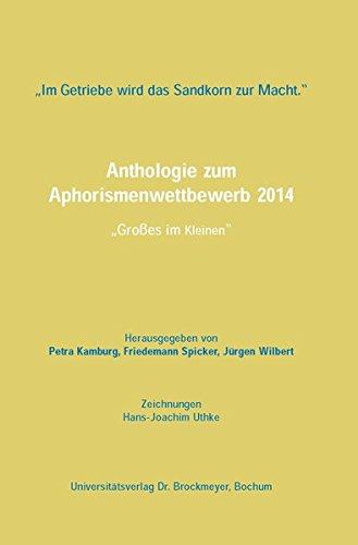 Im Getriebe wird das Sandkorn zur Macht.34;: Anthologie zum Aphorismenwettbewerb 2014: Großes im Kleinen34;