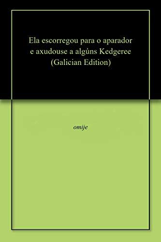 Ela escorregou para o aparador e axudouse a algúns Kedgeree (Galician Edition) por omije