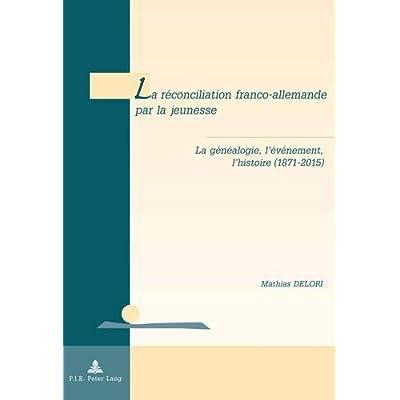 La réconciliation franco-allemande par la jeunesse : La généalogie, l'événement, l'histoire (1871-2015)