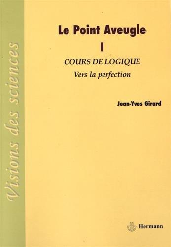 Le Point Aveugle: Tome 1. Cours de Logique, Vers la perfection.