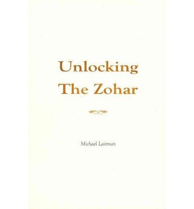 [(Unlocking the Zohar)] [Author: Michael Rav Laitman] published on (December, 2011)