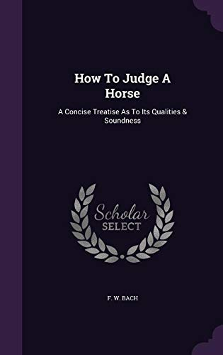 How To Judge A Horse: A Concise Treatise As To Its Qualities & Soundness