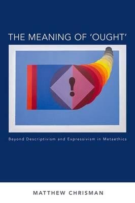 By Chrisman, Matthew ( Author ) [ The Meaning of 'Ought': Beyond Descriptivism and Expressivism in Metaethics By Oct-2015 Hardcover