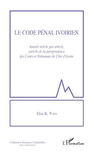 Le code pénal ivoirien: Annoté article par article, enrichi de la jurisprudence des Cours et tribunaux de Côte d'Ivoire par Eloi K. Yao