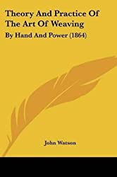 [(Theory and Practice of the Art of Weaving : By Hand and Power (1864))] [By (author) John Watson] published on (January, 2010)