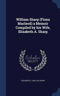 William Sharp (Fiona Macleod) a memoir compiled by his wife, Elizabeth A. Sharp 1910 [Hardcover]