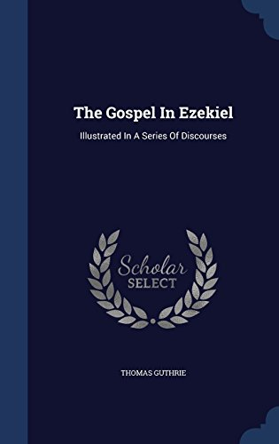 The Gospel In Ezekiel: Illustrated In A Series Of Discourses