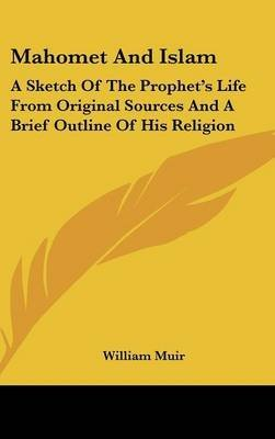 mahomet-and-islam-a-sketch-of-the-prophet-39-s-life-from-original-sources-and-a-brief-outline-of-his-religion-by-william-muir-published-july-2007
