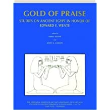 Gold of Praise: Studies in Ancient Egypt in Honor of Edward F. Wente: Studies on Ancient Egypt in Honor of Edward F. Wente (Studies in Ancient Oriental Civilizations)