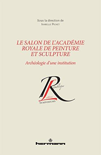 Le salon de l'Académie royale de peinture et sculpture : Archéologie d'une institution par Isabelle Pichet, Collectif