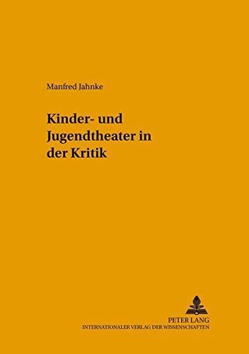 Kinder- und Jugendtheater in der Kritik: Gesammelte Rezensionen, Porträts und Essays (Kinder-, Schul- und Jugendtheater - Beiträge zu Theorie und Praxis)
