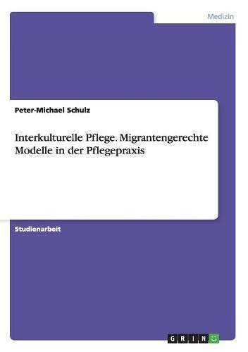 Interkulturelle Pflege. Migrantengerechte Modelle in der Pflegepraxis