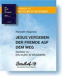 Jesus vergeben: Der Fremde auf dem Weg: Seminar zu Ein Kurs in Wundern