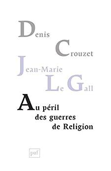 Au péril des guerres de Religion: Réflexions de deux historiens sur notre temps par [Crouzet, Denis, Gall, Jean-Marie le]