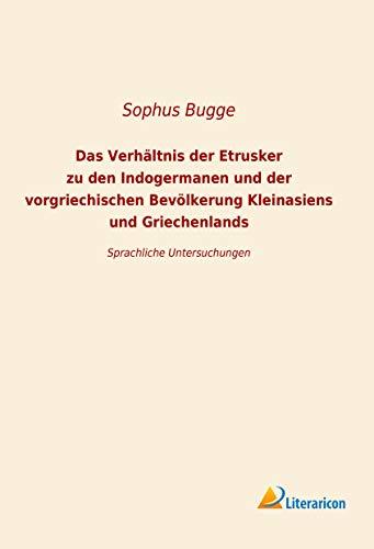 Das Verhältnis der Etrusker zu den Indogermanen und der vorgriechischen Bevölkerung Kleinansiens und Griechenlands: Sprachliche Untersuchungen