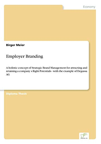 Employer Branding: A holistic concept of Strategic Brand Management for attracting and retaining a company?s Right Potentials - with the example of Degussa AG