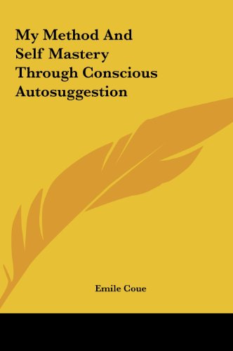 My Method and Self Mastery Through Conscious Autosuggestion My Method and Self Mastery Through Conscious Autosuggestion