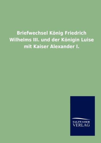 Briefwechsel König Friedrich Wilhelms III. und der Königin Luise mit Kaiser Alexander I. por ohne Autor