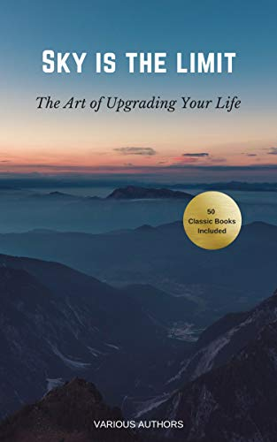 Sky is the Limit: The Art of of Upgrading Your Life: 50 Classic Self Help Books Including.: Think and Grow Rich, The Way to Wealth, As A Man Thinketh, ... of Diamonds and many more (English Edition)