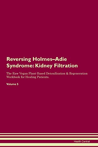 Reversing Holmes-Adie Syndrome: Kidney Filtration The Raw Vegan Plant-Based Detoxification & Regeneration Workbook for Healing Patients. Volume 5