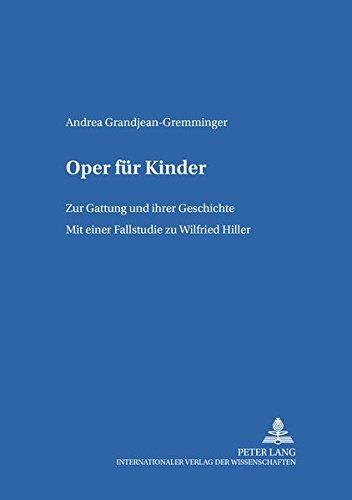 Oper für Kinder: Zur Gattung und ihrer Geschichte- Mit einer Fallstudie zu Wilfried Hiller (Kinder- und Jugendkultur, -literatur und -medien / Theorie - Geschichte -- Didaktik, Band 56)