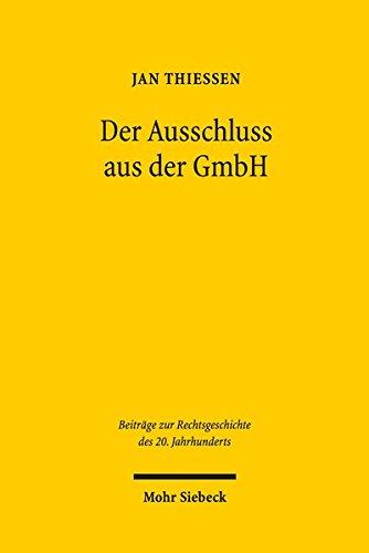 Der Ausschluss aus der GmbH: als 'praktische Durchführung einer verbrecherischen Irrlehre' - eine Rechtsfortbildungsgeschichte (Beiträge zur Rechtsgeschichte des 20. Jahrhunderts)