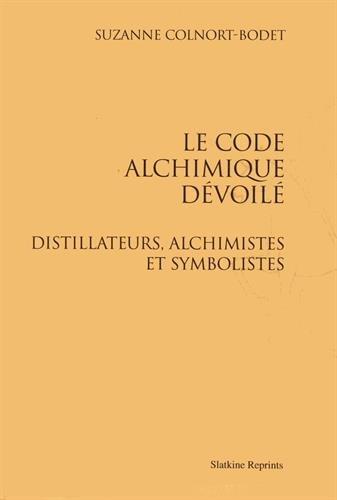 Le code alchimique dévoilé. Distillateurs, alchimistes et symbolistes. par COLNORT-BODET