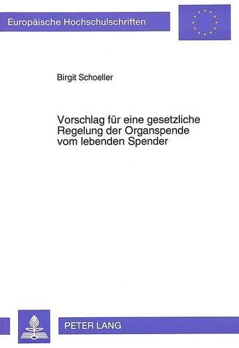 Vorschlag für eine gesetzliche Regelung der Organspende vom lebenden Spender (Europäische Hochschulschriften Recht / Reihe 2: Rechtswissenschaft / Series 2: Law / Série 2: Droit, Band 1533) -
