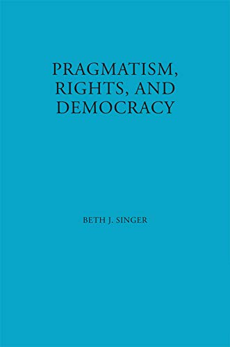 Pragmatism, Rights, and Democracy (American Philosophy Book 11) (English Edition) por Beth J. Singer