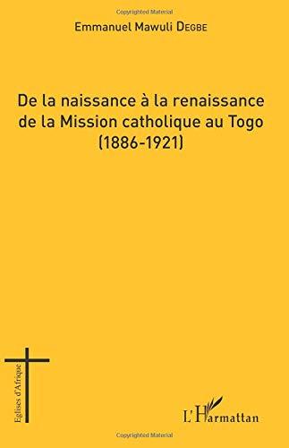De la naissance à la renaissance de la Mission catholique au Togo: (1886-1921) par Emmanuel Mawuli Degbe