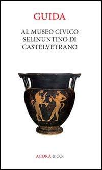 Guida al museo civico Selinuntino di Castelvetrano (Sicilia antiqua delecta)