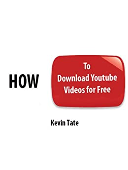 How to Download Youtube Videos For Free - Instructions So Easy My Mom Can Do It [Article] by [Tate, Kevin]
