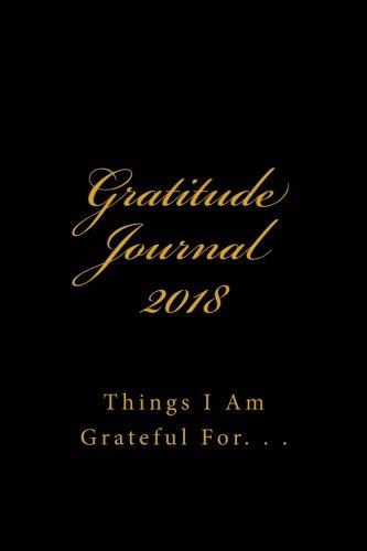Gratitude Journal 2018: Things I Am Grateful For.