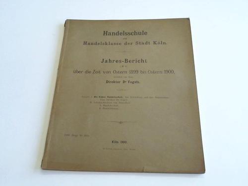 Handelsschule und Handelsklasse der Stadt Köln. Jahres-Bericht über die Zeit von Ostern 1899 bis Ostern 1900