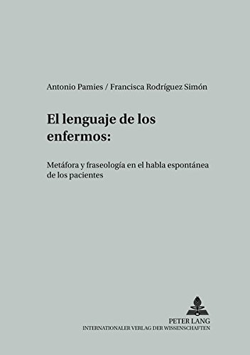 El lenguaje de los enfermos: Metáfora y fraseología en el habla espontánea de los pacientes (Studien Zur Romantischen Sprachwissenschaft Und Interkulture) por Antonio Pamies