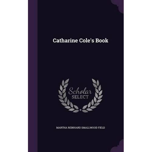 Catharine Cole's Book by Martha Reinhard Smallwood Field (2015-09-08)