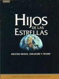 Hijos de las estrellas. Nuestro origen, evolución y futuro (Astronomía) por Daniel Roberto Altschuler