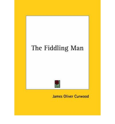 The Fiddling Man [ THE FIDDLING MAN BY Curwood, James Oliver ( Author ) Dec-01-2005[ THE FIDDLING MAN [ THE FIDDLING MAN BY CURWOOD, JAMES OLIVER ( AUTHOR ) DEC-01-2005 ] By Curwood, James Oliver ( Author )Dec-01-2005 Paperback